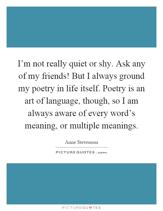 I'm not really quiet or shy. Ask any of my friends! But I always ground my poetry in life itself. Poetry is an art of language, though, so I am always aware of every word's meaning, or multiple meanings Picture Quote #1