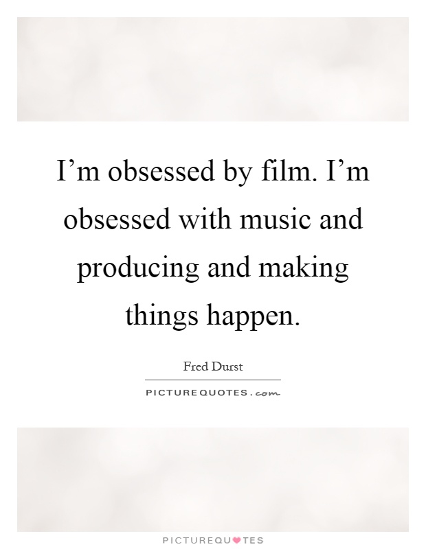 I'm obsessed by film. I'm obsessed with music and producing and making things happen Picture Quote #1