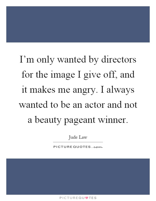 I'm only wanted by directors for the image I give off, and it makes me angry. I always wanted to be an actor and not a beauty pageant winner Picture Quote #1