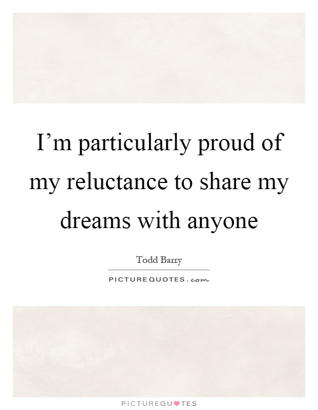 I'm particularly proud of my reluctance to share my dreams with anyone Picture Quote #1