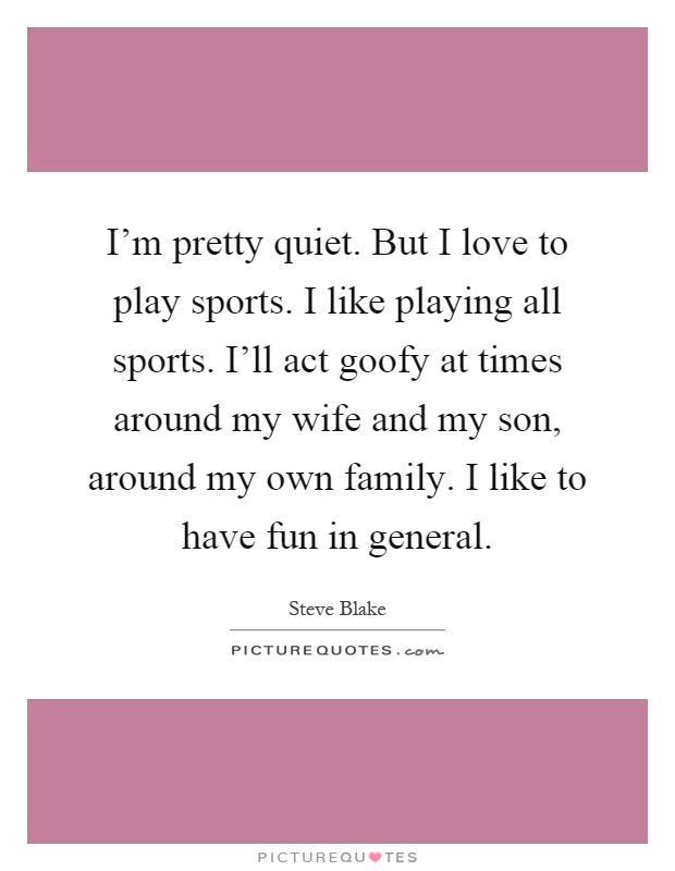 I'm pretty quiet. But I love to play sports. I like playing all sports. I'll act goofy at times around my wife and my son, around my own family. I like to have fun in general Picture Quote #1