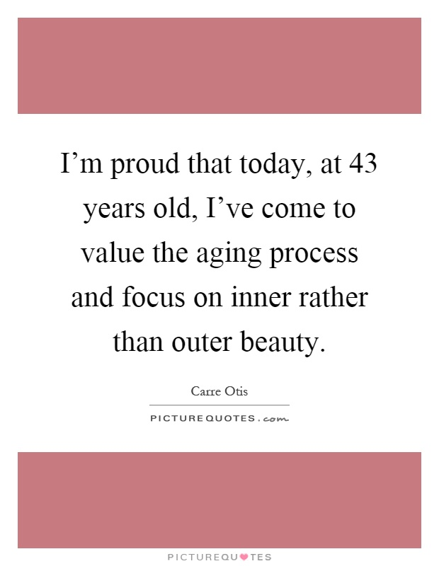 I'm proud that today, at 43 years old, I've come to value the aging process and focus on inner rather than outer beauty Picture Quote #1