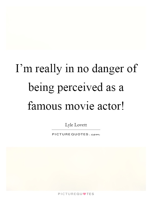 I'm really in no danger of being perceived as a famous movie actor! Picture Quote #1