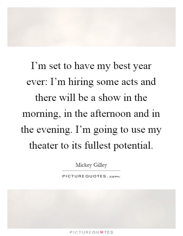 I'm set to have my best year ever: I'm hiring some acts and there will be a show in the morning, in the afternoon and in the evening. I'm going to use my theater to its fullest potential Picture Quote #1