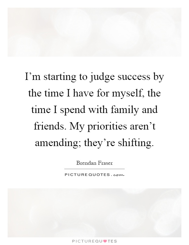 I'm starting to judge success by the time I have for myself, the time I spend with family and friends. My priorities aren't amending; they're shifting Picture Quote #1