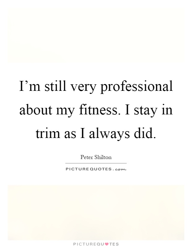 I'm still very professional about my fitness. I stay in trim as I always did Picture Quote #1