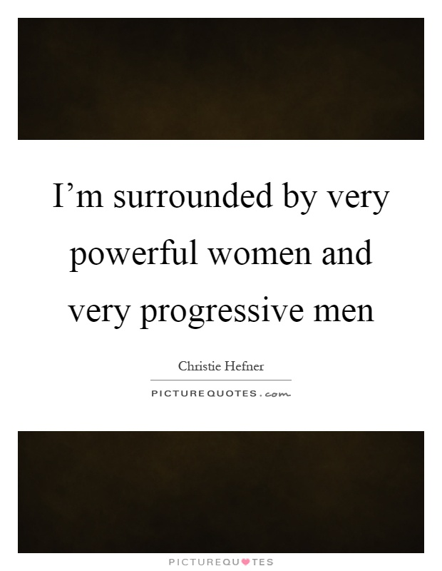 I'm surrounded by very powerful women and very progressive men Picture Quote #1