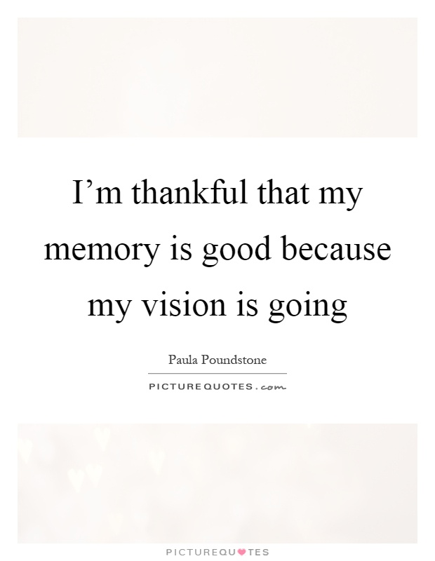 I'm thankful that my memory is good because my vision is going Picture Quote #1