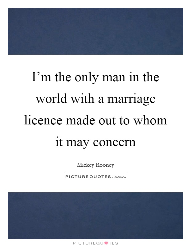 I'm the only man in the world with a marriage licence made out to whom it may concern Picture Quote #1