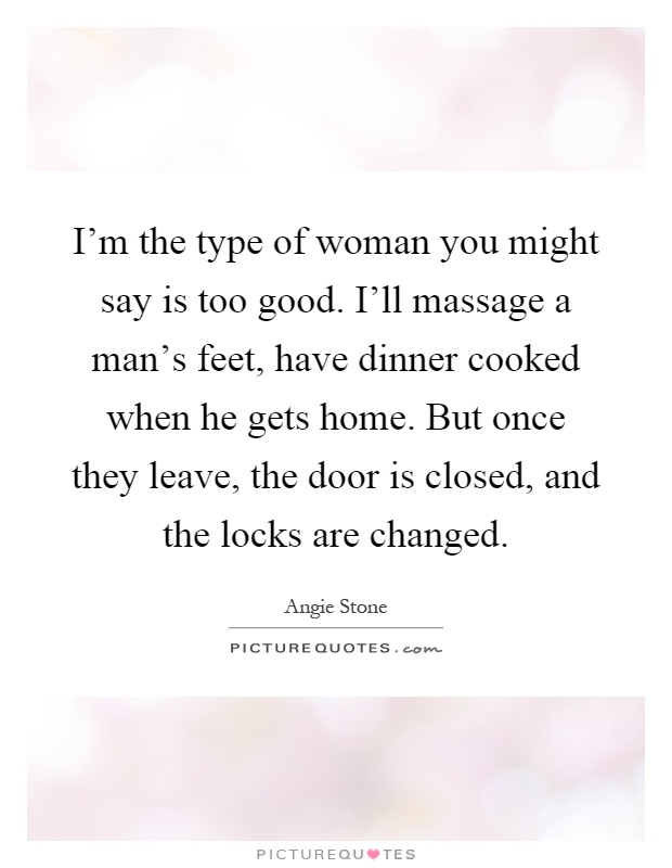 I'm the type of woman you might say is too good. I'll massage a man's feet, have dinner cooked when he gets home. But once they leave, the door is closed, and the locks are changed Picture Quote #1