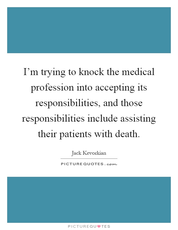 I'm trying to knock the medical profession into accepting its responsibilities, and those responsibilities include assisting their patients with death Picture Quote #1