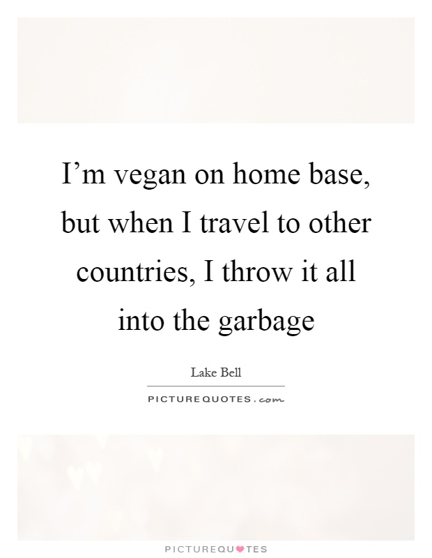 I'm vegan on home base, but when I travel to other countries, I throw it all into the garbage Picture Quote #1