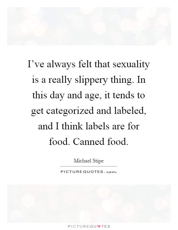 I've always felt that sexuality is a really slippery thing. In this day and age, it tends to get categorized and labeled, and I think labels are for food. Canned food Picture Quote #1