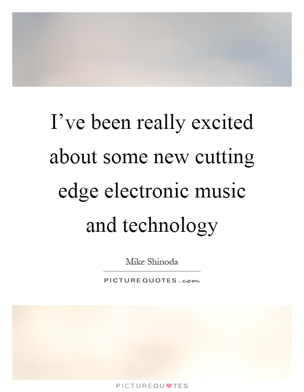 I've been really excited about some new cutting edge electronic music and technology Picture Quote #1
