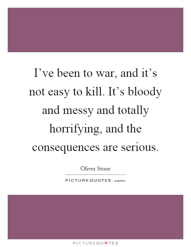I've been to war, and it's not easy to kill. It's bloody and messy and totally horrifying, and the consequences are serious Picture Quote #1