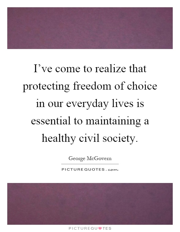 I've come to realize that protecting freedom of choice in our everyday lives is essential to maintaining a healthy civil society Picture Quote #1