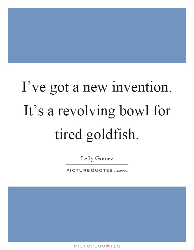 I've got a new invention. It's a revolving bowl for tired goldfish Picture Quote #1