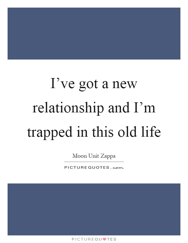 I've got a new relationship and I'm trapped in this old life Picture Quote #1