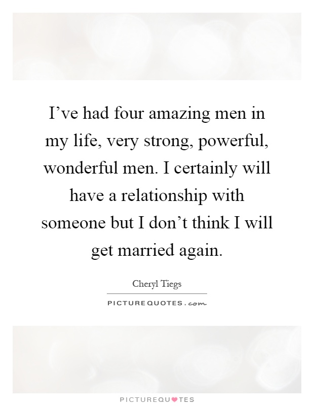 I've had four amazing men in my life, very strong, powerful, wonderful men. I certainly will have a relationship with someone but I don't think I will get married again Picture Quote #1