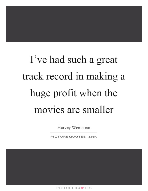 I've had such a great track record in making a huge profit when the movies are smaller Picture Quote #1