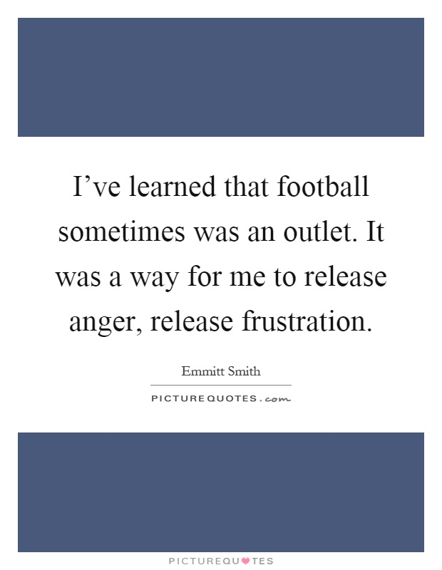 I've learned that football sometimes was an outlet. It was a way for me to release anger, release frustration Picture Quote #1