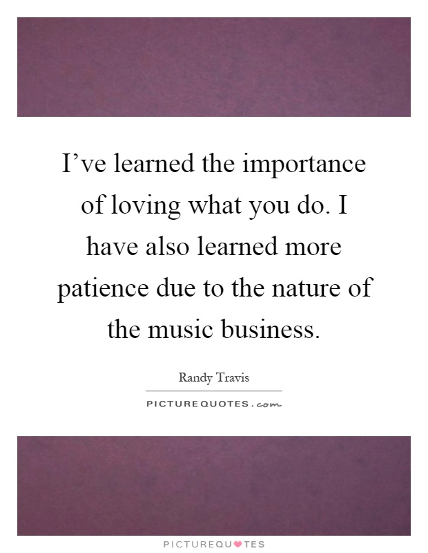 I've learned the importance of loving what you do. I have also learned more patience due to the nature of the music business Picture Quote #1