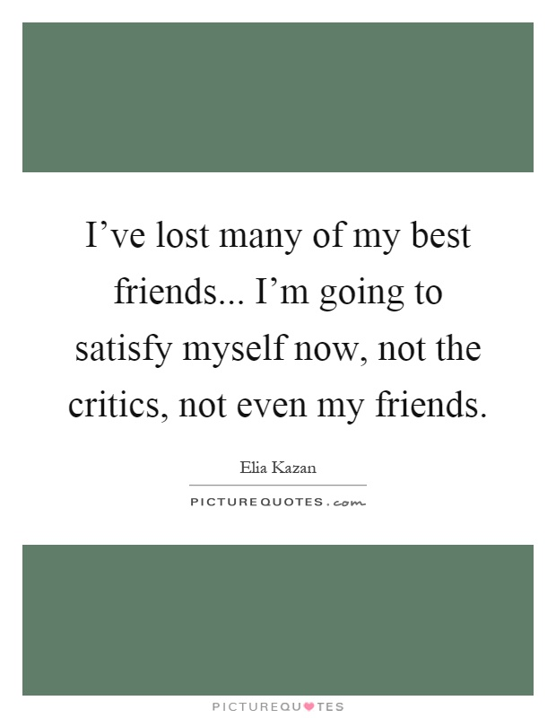 I've lost many of my best friends... I'm going to satisfy myself now, not the critics, not even my friends Picture Quote #1
