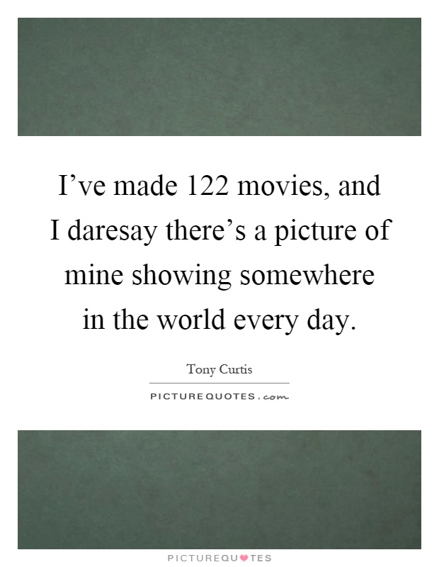 I've made 122 movies, and I daresay there's a picture of mine showing somewhere in the world every day Picture Quote #1