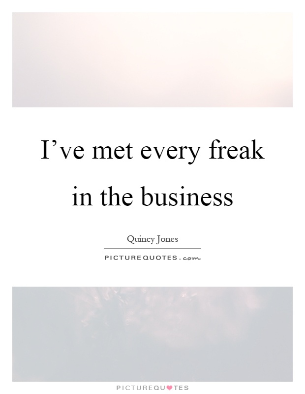 I've met every freak in the business Picture Quote #1