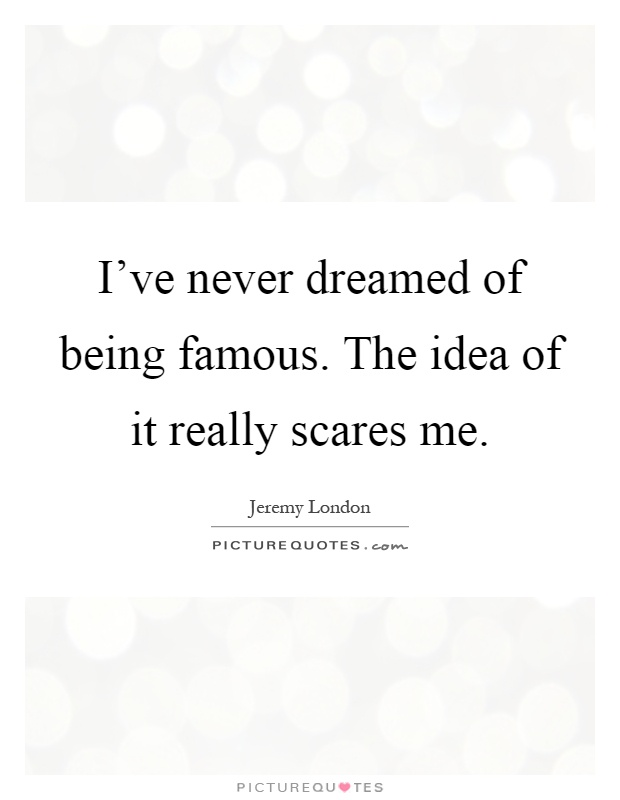 I've never dreamed of being famous. The idea of it really scares me Picture Quote #1