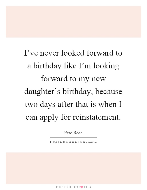 I've never looked forward to a birthday like I'm looking forward to my new daughter's birthday, because two days after that is when I can apply for reinstatement Picture Quote #1