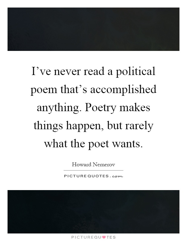 I've never read a political poem that's accomplished anything. Poetry makes things happen, but rarely what the poet wants Picture Quote #1