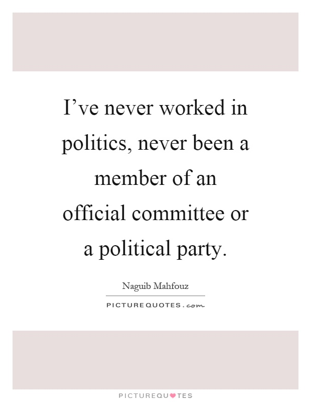 I've never worked in politics, never been a member of an official committee or a political party Picture Quote #1