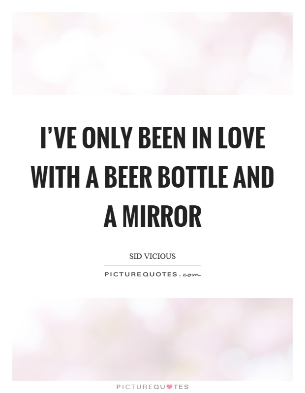 I've only been in love with a beer bottle and a mirror Picture Quote #1