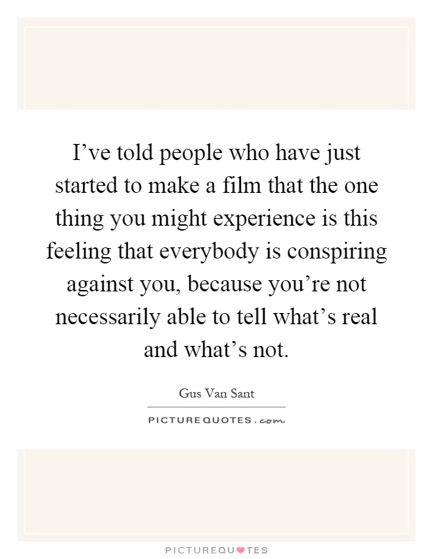 I've told people who have just started to make a film that the one thing you might experience is this feeling that everybody is conspiring against you, because you're not necessarily able to tell what's real and what's not Picture Quote #1