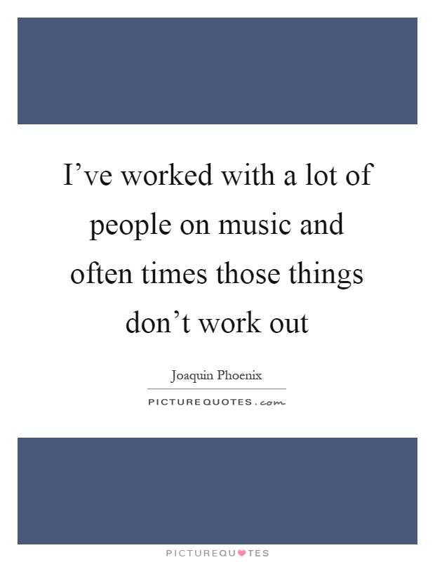 I've worked with a lot of people on music and often times those things don't work out Picture Quote #1