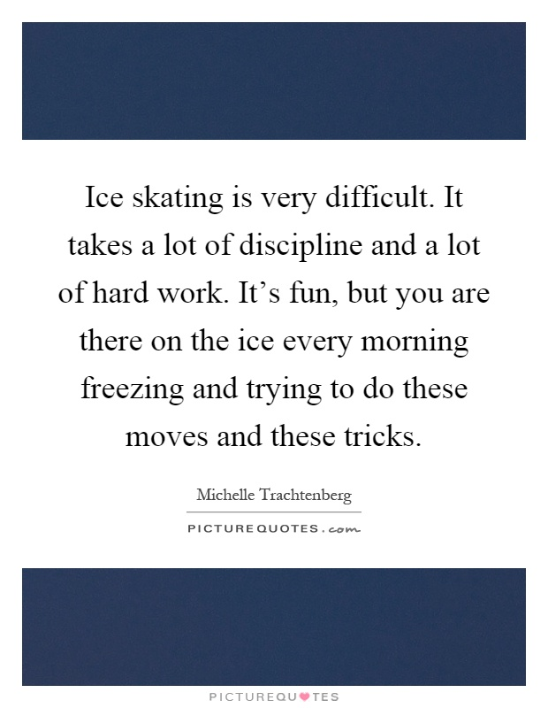 Ice skating is very difficult. It takes a lot of discipline and a lot of hard work. It's fun, but you are there on the ice every morning freezing and trying to do these moves and these tricks Picture Quote #1