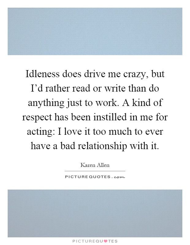 Idleness does drive me crazy, but I'd rather read or write than do anything just to work. A kind of respect has been instilled in me for acting: I love it too much to ever have a bad relationship with it Picture Quote #1