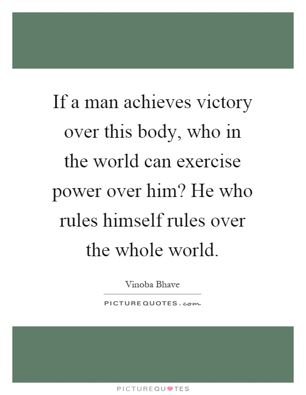 If a man achieves victory over this body, who in the world can exercise power over him? He who rules himself rules over the whole world Picture Quote #1