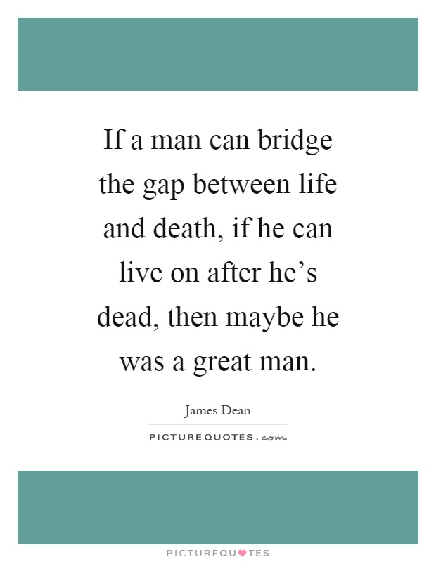 If a man can bridge the gap between life and death, if he can live on after he's dead, then maybe he was a great man Picture Quote #1