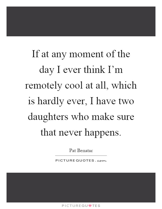 If at any moment of the day I ever think I'm remotely cool at all, which is hardly ever, I have two daughters who make sure that never happens Picture Quote #1