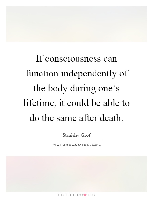 If consciousness can function independently of the body during one's lifetime, it could be able to do the same after death Picture Quote #1