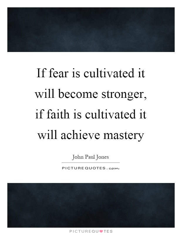 If fear is cultivated it will become stronger, if faith is cultivated it will achieve mastery Picture Quote #1