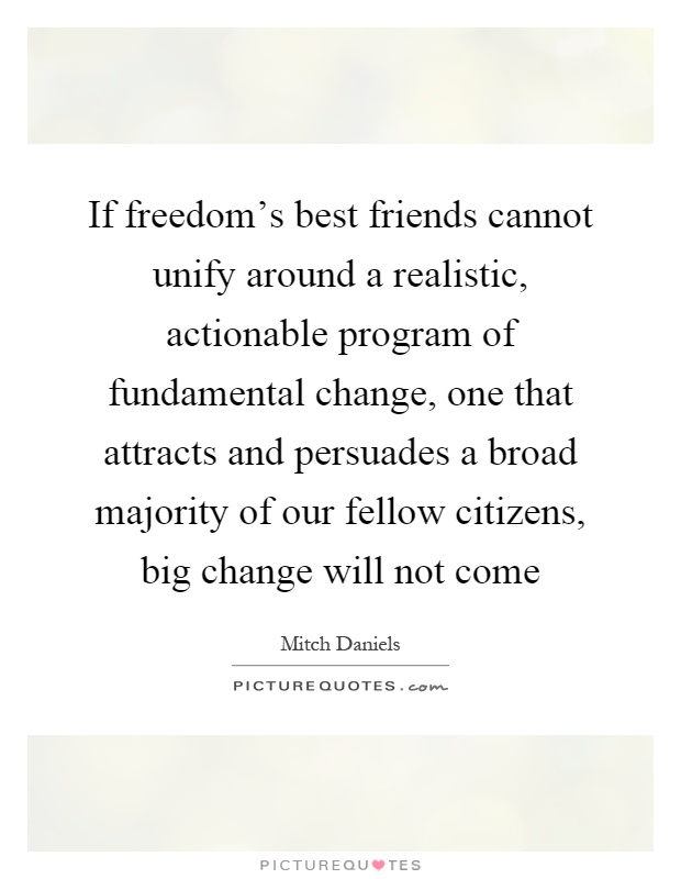 If freedom's best friends cannot unify around a realistic, actionable program of fundamental change, one that attracts and persuades a broad majority of our fellow citizens, big change will not come Picture Quote #1