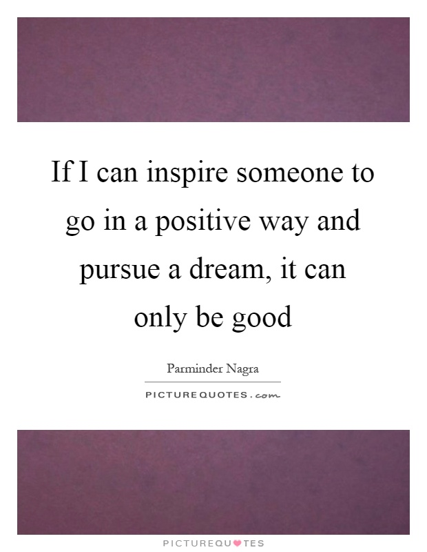 If I can inspire someone to go in a positive way and pursue a dream, it can only be good Picture Quote #1