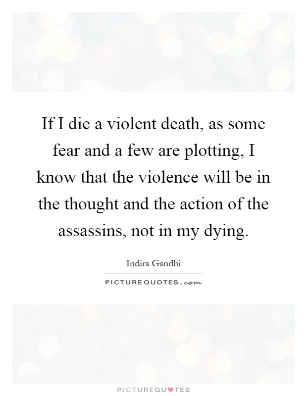 If I die a violent death, as some fear and a few are plotting, I know that the violence will be in the thought and the action of the assassins, not in my dying Picture Quote #1