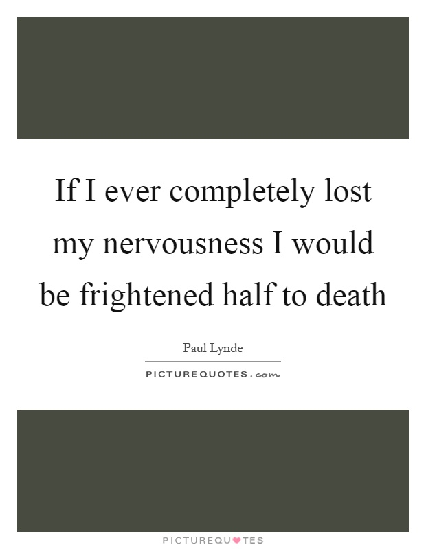 If I ever completely lost my nervousness I would be frightened half to death Picture Quote #1