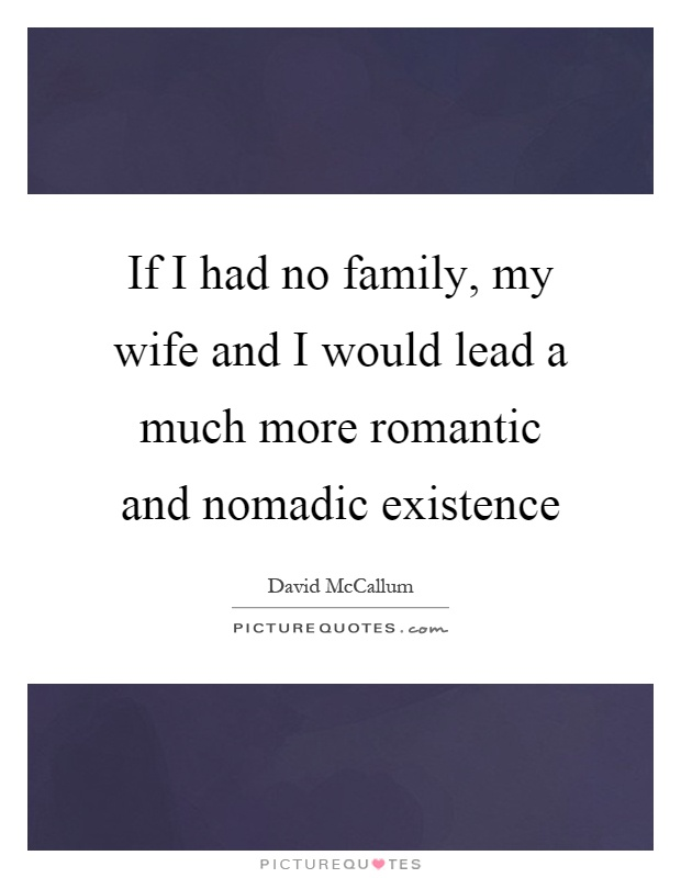 If I had no family, my wife and I would lead a much more romantic and nomadic existence Picture Quote #1