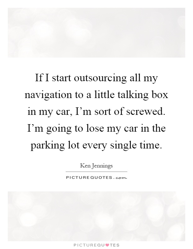 If I start outsourcing all my navigation to a little talking box in my car, I'm sort of screwed. I'm going to lose my car in the parking lot every single time Picture Quote #1