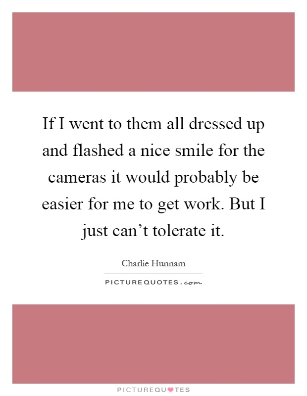 If I went to them all dressed up and flashed a nice smile for the cameras it would probably be easier for me to get work. But I just can't tolerate it Picture Quote #1